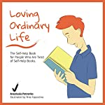 Loving Ordinary Life: The Self-Help Book for People Who Are Tired of Self-Help Books | Anastasia Petrenko