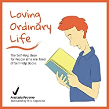 Loving Ordinary Life: The Self-Help Book for People Who Are Tired of Self-Help Books Audiobook by Anastasia Petrenko Narrated by Anastasia Petrenko