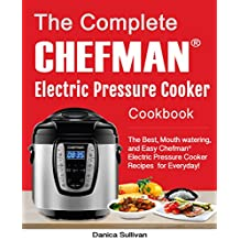The Complete Chefman® Electric Pressure Cooker Cookbook: The Best, Mouth watering, and Easy Chefman® Electric Pressure Cooker Recipes for Everyday! (Chefman® Electric Pressure Cooker Cookbook)