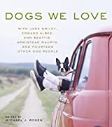 Dogs We Love: With Jane Smiley, Armistead Maupin, Ann Beattie, Edward Albee, and 14 Other Dog People