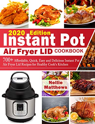 INSTANT POT  AIR FRYER LID COOKBOOK: 700+ Affordable, Quick, Easy and Delicious Instant Pot Air Fryer Lid Recipes for Healthy Cooks Kitchen (2020 Edition) 1