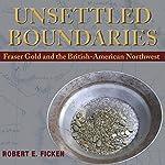Unsettled Boundaries: Fraser Gold and the British-American Northwest | Robert E Ficken