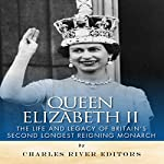 Queen Elizabeth II: The Life and Legacy of Britain's Second Longest Reigning Monarch | Charles River Editors