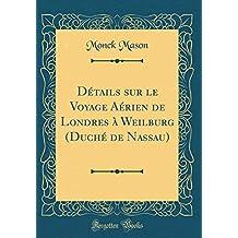 Détails Sur Le Voyage Aérien de Londres À Weilburg (Duché de Nassau) (Classic Reprint)