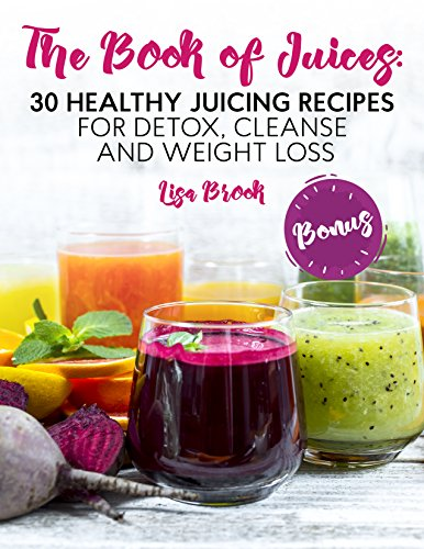 The Book of Juices: 30 Healthy Juicing Recipes for Detox, Cleanse and Weight Loss by Lisa Brook