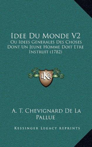 Idee Du Monde V2: Ou Idees Generales Des Choses Dont Un Jeune Homme Doit Etre Instruit (1782) (French Edition) PDF