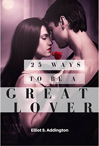 25 Ways to Be a Great Lover: A Quick, Easy & Effective Guide on How to Last Longer in Bed, Achieve Sexual Intimacy and Be the Best They've EVER Had (How to Win At Life Book 14)