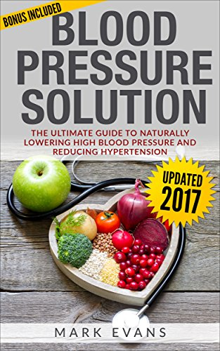 Blood Pressure: Blood Pressure Solution : The Ultimate Guide to Naturally Lowering High Blood Pressure and Reducing Hypertension (Blood Pressure Series Book 1) by Mark Evans
