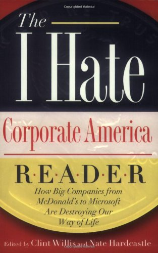 "The I Hate Corporate America Reader: How Big Companies from McDonald's to Microsoft Are Destroying Our Way of Life (The """"I Hate"""" Series)"