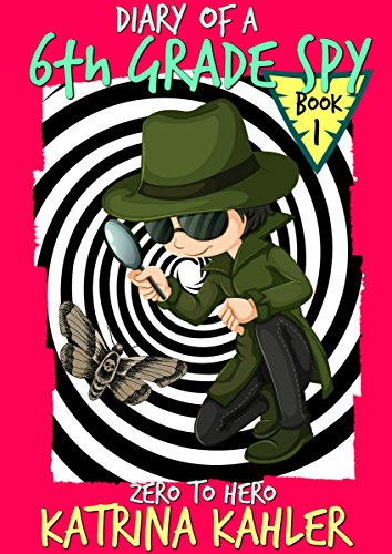 Diary of a 6th Grade SPY - Book 1 - Zero to Hero: For Boys and Girls aged 7-11