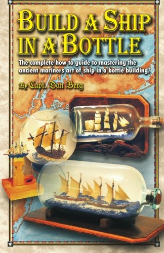 Build a Ship in a Bottle: The complete how to guide to mastering the ancient mariners art of ship in a bottle building.