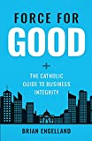 img - for Force for Good: The Catholic Guide to Business Integrity book / textbook / text book
