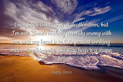 Bobby Darin - Famous Quotes Laminated POSTER PRINT 24x20 - Everybody thinks I'm at death's door, but I'm not. There's nothing seriously wrong with me, and my heart is in 100 percent working order. An