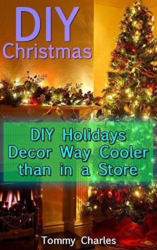 DIY Christmas: DIY Holidays Decor Way Cooler than in a Store: (DIY Decorations, Homemade Decor) (Store Decorations)