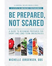 Be Prepared, Not Scared - 12 Steps to Emergency Preparedness: Guide to becoming prepared for short and long-term emergencies