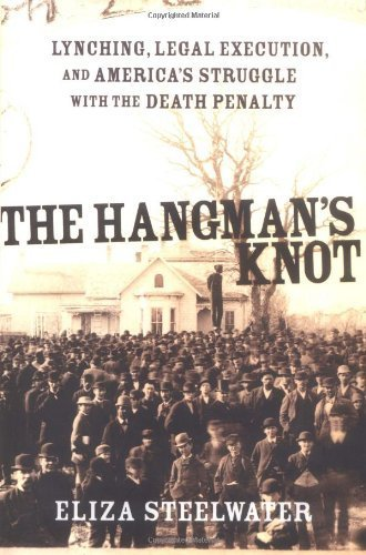(The Hangman's Knot: Lynching, Legal Execution and America's Love Affair with the Death Penalty by Eliza Steelwater)