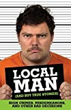Local Man (Sad but True Stories): High Crimes, Misdemeanors, and Other Bad Decisions