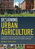 img - for Designing Urban Agriculture: A Complete Guide to the Planning, Design, Construction, Maintenance and Management of Edible Landscapes by Philips, April (April 22, 2013) Hardcover book / textbook / text book