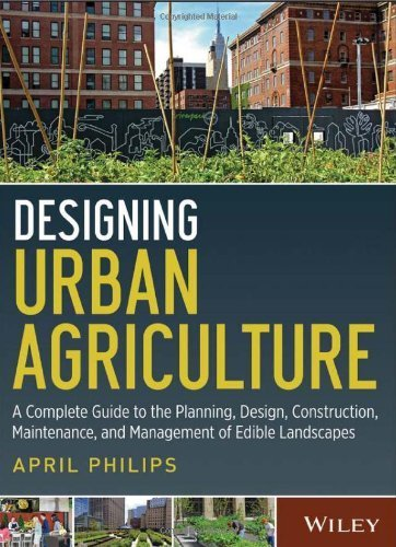 Designing Urban Agriculture: A Complete Guide to the Planning, Design, Construction, Maintenance and Management of Edible Landscapes by Philips, April (April 22, 2013) Hardcover