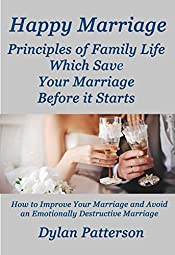 Happy Marriage  Principles of Family Life Which Save Your Marriage Before it Starts: (How to Improve Your Marriage and Avoid an Emotionally Destructive Marriage)