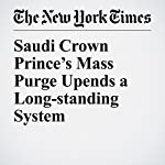 Saudi Crown Prince's Mass Purge Upends a Long-standing System | David D. Kirkpatrick