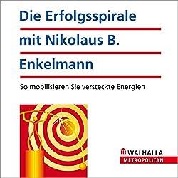 Die Erfolgsspirale mit Nikolaus B. Enkelmann. So mobilisieren Sie versteckte Energien