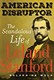 "Roland De Wolk, ""American Disruptor: The Scandalous Life of Leland Stanford"" (U California Press, 2019)"