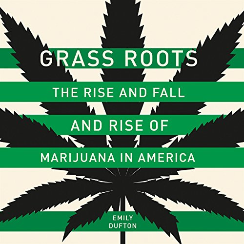 Grass Roots: The Rise and Fall and Rise of Marijuana in America by Hachette Audio