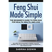 Feng Shui Made Simple - The Beginner's Guide to Feng Shui for Wealth, Health, and Love: Includes the Five Elements, Finding Your Kua Number, the Lo Pan, ... a Feng Shui Bedroom, and the Bagua Map