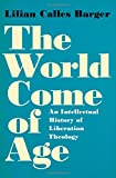 "Lilian Calles Barger, ""The World Come of Age: An Intellectual History of Liberation Theology"" (Oxford UP, 2018)"