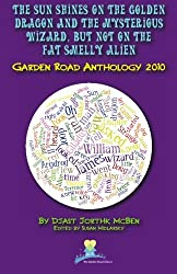 The Sun Shines on the Golden Dragon and the Mysterious Wizard, But Not on the Fat Smelly Alien: Garden Road Anthology 2010