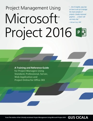 Project Management Using Microsoft Project 2016  A Training And Reference Guide For Project Managers Using Standard  Professional  Server  Web Application And Project Online For Office 365