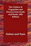 The Culture of Vegetables and Flowers from Seed and Roots, Sutton and Sons, 1406823090
