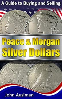 A Guide to Buying and Selling Peace & Morgan Silver Dollars (U.S. Silver Coin Series Book 2) by [Ausiman, John]
