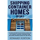 Shipping Container Homes: A Guide on How to Successfully Build an Eco-Friendly Shipping Container Home, Including Interior Design Tips and Tricks (Small House, Tiny House, Eco Friendly)