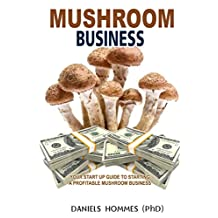 MUSHROOM BUSINESS: Your Start Up Guide To Starting A Profitable Mushroom Business