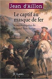 Le captif au masque de fer : et autres enquêtes du brigand Trois-Sueurs, Aillon, Jean d'