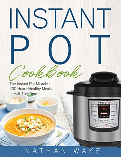 Instant Pot Cookbook: The Instant Pot Miracle – 200 Heart–Healthy Meals in Half the Time by [Wake, Nathan]