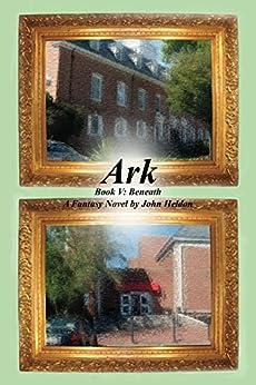 Ark Book V:  Beneath (Ark Novels 5) by [Heldon, John]