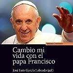 Cambio Mi Vida con el Papa Francisco [Change My Life with Pope Francis] | Jose Luis García Labrado