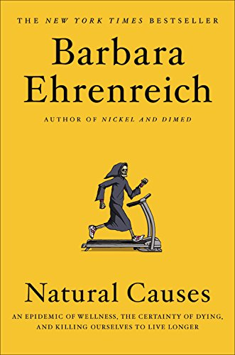 Natural Causes: An Epidemic of Wellness, the Certainty of Dying, and Killing Ourselves to Live Longer, Ehrenreich, Barbara