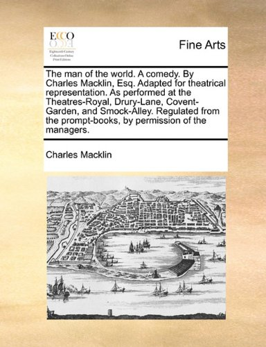 The man of the world. A comedy. By Charles Macklin, Esq. Adapted for theatrical representation. As performed at the Theatres-Royal, Drury-Lane, ... prompt-books, by permission of the managers.