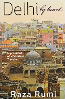 Delhi By Heart:: Impressions of a Pakistani Traveller by Raza Rumi (2013-05-30)