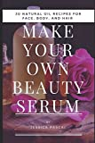 Make your Own Beauty Serum: 30 Natural Oil Recipes for Your Face, Body, and Hair