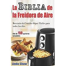 La Biblia de la Freidora de Aire: Recetario de Comidas Súper Fáciles para todos los