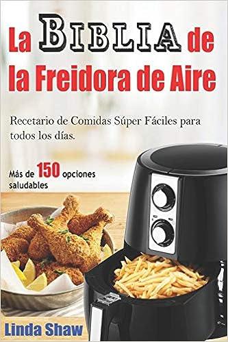 La Biblia de la Freidora de Aire: Recetario de Comidas Súper Fáciles para todos los días.: Air Fryer Cookbook (Libro en Español / Spanish Book Version) ...