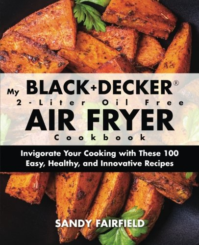 My BLACK and DECKER 2-Liter Oil Free Air Fryer Cookbook: Invigorate Your Cooking with These 100 Easy, Healthy, and Innovative Recipes by Sandy Fairfield