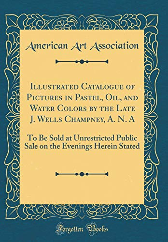 Illustrated Catalogue of Pictures in Pastel, Oil, and Water Colors by the Late J. Wells Champney, A. N. a: To Be Sold at Unrestricted Public Sale on the Evenings Herein ()
