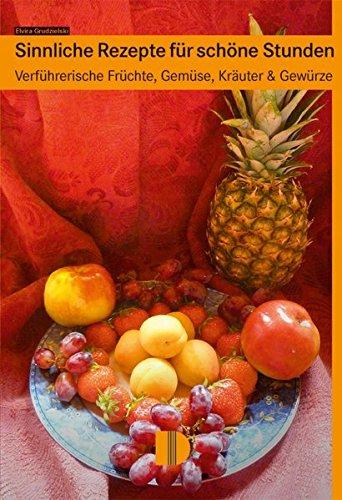 Sinnliche Rezepte für schöne Stunden: Verführerische Früchte, Gemüse, Kräuter & Gewürze