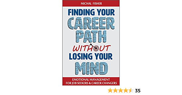 Amazon Com Finding Your Career Path Without Losing Your Mind Emotional Management For Job Seekers And Career Changers Ebook Fisher Michal Kindle Store